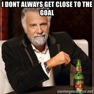 The Most Interesting Man In The World - I dont always get close to the goal