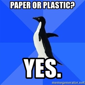 Socially Awkward Penguin - paper or plastic? yes.