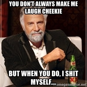 The Most Interesting Man In The World - You don't always make me laugh Cheekie  But when you do, I shit myself....