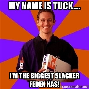 FedSex Shipping Guy - My name is Tuck.... I'm the biggest slacker FedEx has!