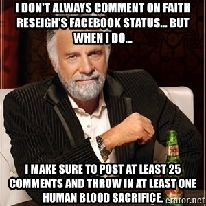 The Most Interesting Man In The World - I don't always comment on Faith Reseigh's Facebook Status... But When I Do... I make sure to post at least 25 comments and throw in at least one human blood sacrifice.