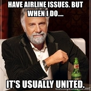 The Most Interesting Man In The World - have airline issues. But when I do.... It's usually United.