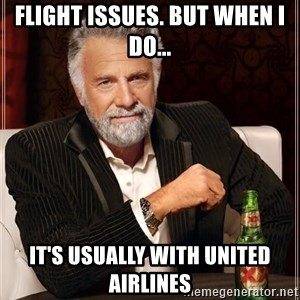 The Most Interesting Man In The World - flight issues. But when I do... It's usually with United Airlines