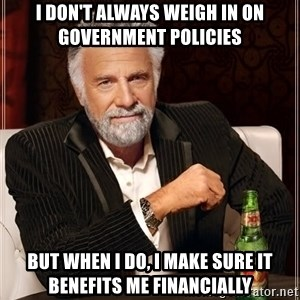 The Most Interesting Man In The World - I don't always weigh in on government policies But when I do, I make sure it benefits me financially