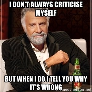The Most Interesting Man In The World - I Don't Always Criticise myself But when I do I tell you why it's wrong
