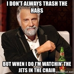 The Most Interesting Man In The World - I don't always trash the Habs But when I do I'm watchin' the Jets in The Chair