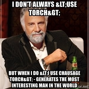 The Most Interesting Man In The World - I don't always <use Torch> but when i do <I use Chausage Torch> - Generates The Most Interesting man in the World