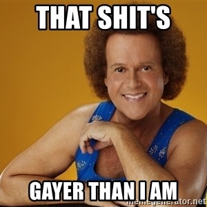 Gay Richard Simmons - that shit's  gayer than i am
