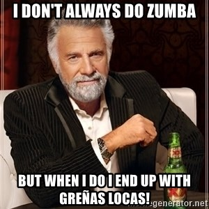 The Most Interesting Man In The World - I don't always do Zumba But when I do I end up with greñas locas!