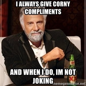 The Most Interesting Man In The World - i always give corny compliments and when i do, im not joking