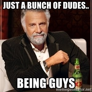 The Most Interesting Man In The World - Just a bunch of dudes..  Being guys
