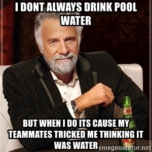 The Most Interesting Man In The World - I dont always drink pool water but when i do its cause my teammates tricked me thinking it was water