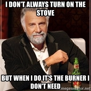 The Most Interesting Man In The World - I don't always turn on the stove But when i do it's the burner i don't need