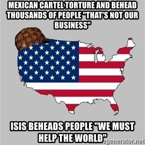 """Scumbag America2 - Mexican cartel torture and behead thousands of people """"that's not our business"""" isis beheads people """"we must help the world"""""""