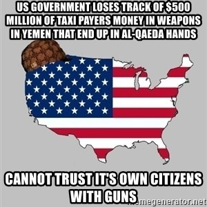 Scumbag America2 - us government loses track of $500 million of taxi payers money in weapons in Yemen that end up in Al-Qaeda hands cannot trust it's own citizens with guns