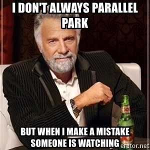 Most Interesting Man - I don't always parallel park  but when i make a mistake someone is watching