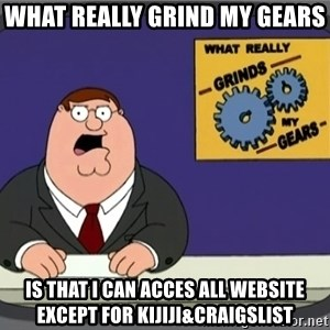 What really grinds my gears - What really grind my gears is that i can acces all website except for kijiji&craigslist