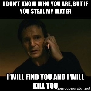 liam neeson taken - I DON'T KNOW WHO YOU ARE, BUT IF YOU STEAL MY WATER I WILL FIND YOU AND I WILL KILL YOU