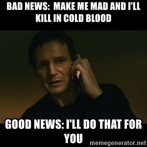liam neeson taken - Bad news:  Make me mad and I'll kill in cold blood Good news: I'll do that for you