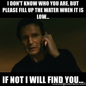 liam neeson taken - I don't know who you are, but please fill up the water when it is low... If not I will find you...