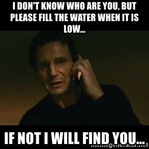 liam neeson taken - I don't know who are you, but please fill the water when it is low... if not i will find you...
