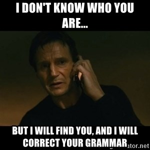 liam neeson taken - i don't know who you are... But i will find you, and i will correct your grammar