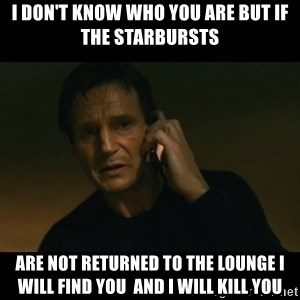 liam neeson taken - I don't know who you are but if the starbursts are not returned to the lounge I will find you  and i will kill you