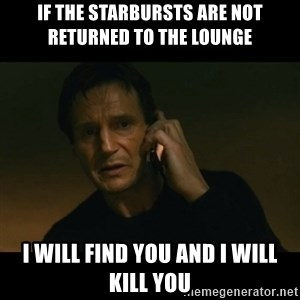 liam neeson taken - If the starbursts are not returned to the lounge I will find you and I will kill you