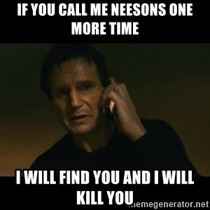 liam neeson taken - If you call me Neesons one more time i will find you and I will kill you