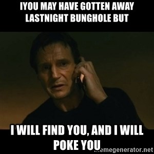 liam neeson taken - iyou may have gotten away lastnight bunghole but i will find you, and i will poke you