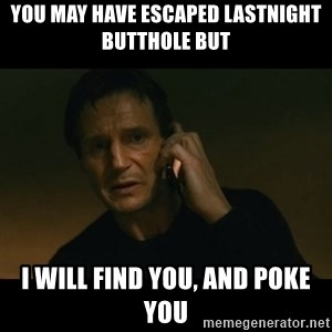 liam neeson taken - you may have escaped lastnight butthole but i will find you, and poke you