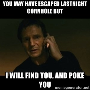 liam neeson taken - you may have escaped lastnight cornhole but i will find you, and poke you