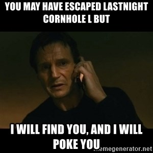 liam neeson taken - you may have escaped lastnight cornhole l but i will find you, and i will poke you