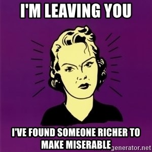 PMS woman - I'm leaving you  I've found someone richer to make miserable