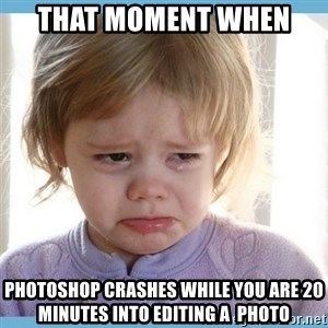 crying kid - That Moment When  Photoshop crashes while you are 20 minutes into editing a  photo