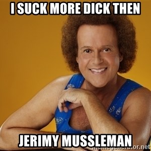 Gay Richard Simmons - I suck more dick then Jerimy Mussleman