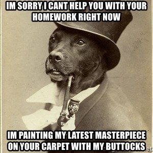 rich dog - im sorry i cant help you with your homework right now im painting my latest masterpiece on your carpet with my buttocks
