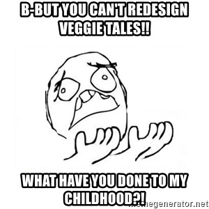 WHY SUFFERING GUY 2 - b-but you can't redesign veggie tales!! what have you done to my childhood?!