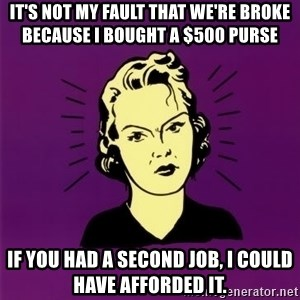 PMS woman - it's not my fault that we're broke because I bought a $500 purse if you had a second job, I could have afforded it.