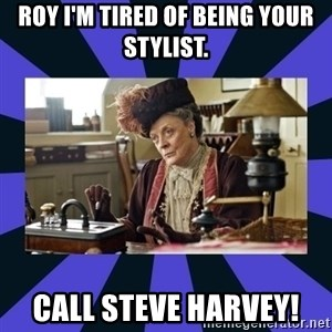 Maggie Smith being a boss - Roy I'm tired of being your stylist. Call Steve Harvey!