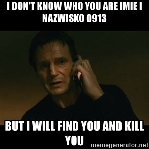 liam neeson taken - I DON'T KNOW WHO YOU ARE IMIE I NAZWISKO 0913 BUT I WILL FIND YOU AND KILL YOU