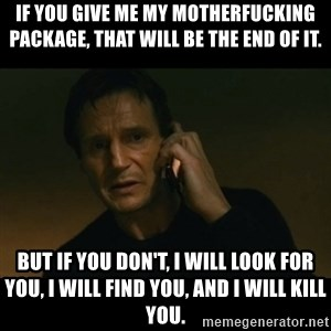 liam neeson taken - If you give me my motherfucking package, that will be the end of it. But if you don't, I will look for you, I will find you, and I will kill you.