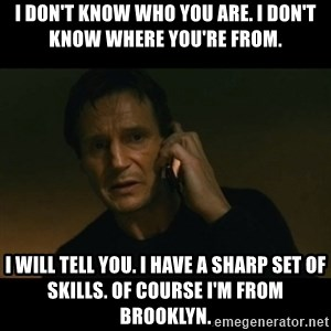 liam neeson taken - I don't know who you are. I don't know where you're from.  I will tell you. I have a sharp set of skills. of course I'm from Brooklyn.