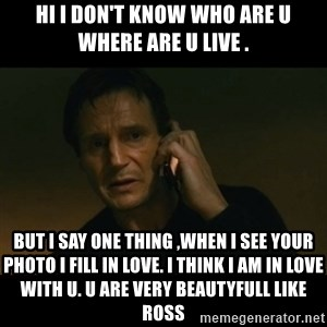 liam neeson taken - Hi I Don't Know Who Are U Where Are U Live . But I Say One Thing ,When I See Your Photo I Fill In Love. I Think I Am In Love With U. U Are Very Beautyfull Like Ross