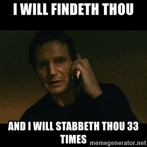 liam neeson taken - I will findeth thou And I will stabbeth thou 33 times