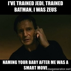 liam neeson taken - I've trained Jedi, trained Batman, I was Zeus Naming your baby after me was a smart move