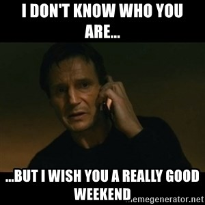 liam neeson taken - I don't know who you are... ...but I wish you a really good weekend
