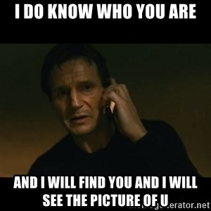 liam neeson taken - I do know who you are And i will find you and i will see the picture of u
