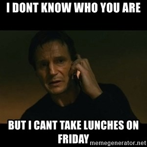 liam neeson taken - i dont know who you are but i cant take lunches on friday