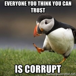 Unpopular Opinion Puffin - everyone you think you can trust is corrupt
